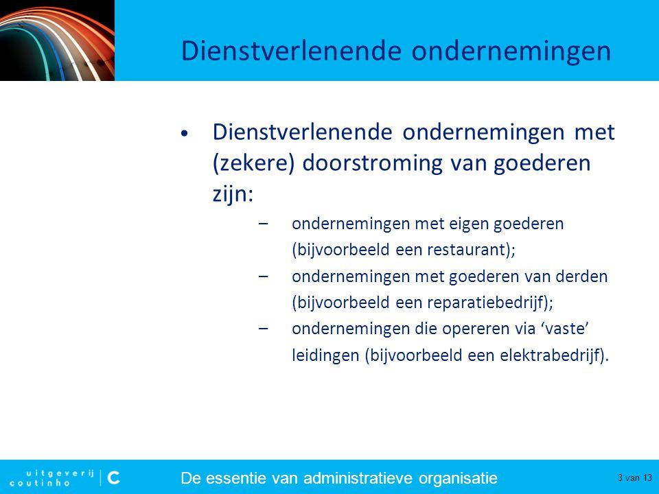 De essentie van administratieve organisatie 3 van 13 Dienstverlenende ondernemingen Dienstverlenende ondernemingen met (zekere) doorstroming van goede