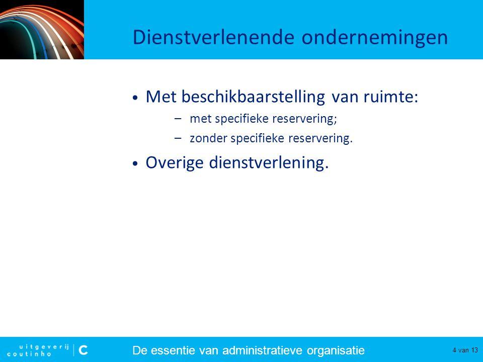 De essentie van administratieve organisatie 4 van 13 Dienstverlenende ondernemingen Met beschikbaarstelling van ruimte: –met specifieke reservering; –