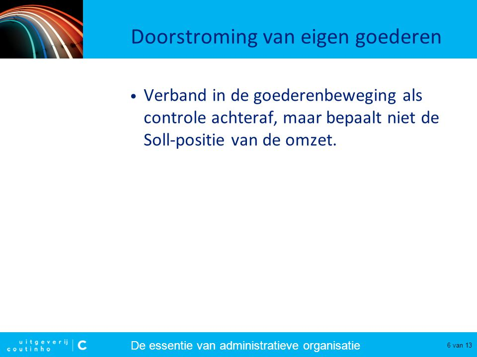 De essentie van administratieve organisatie 6 van 13 Doorstroming van eigen goederen Verband in de goederenbeweging als controle achteraf, maar bepaal