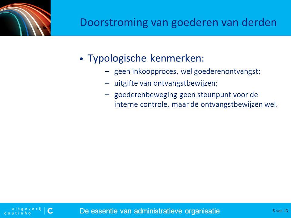 De essentie van administratieve organisatie 8 van 13 Doorstroming van goederen van derden Typologische kenmerken: –geen inkoopproces, wel goederenontv