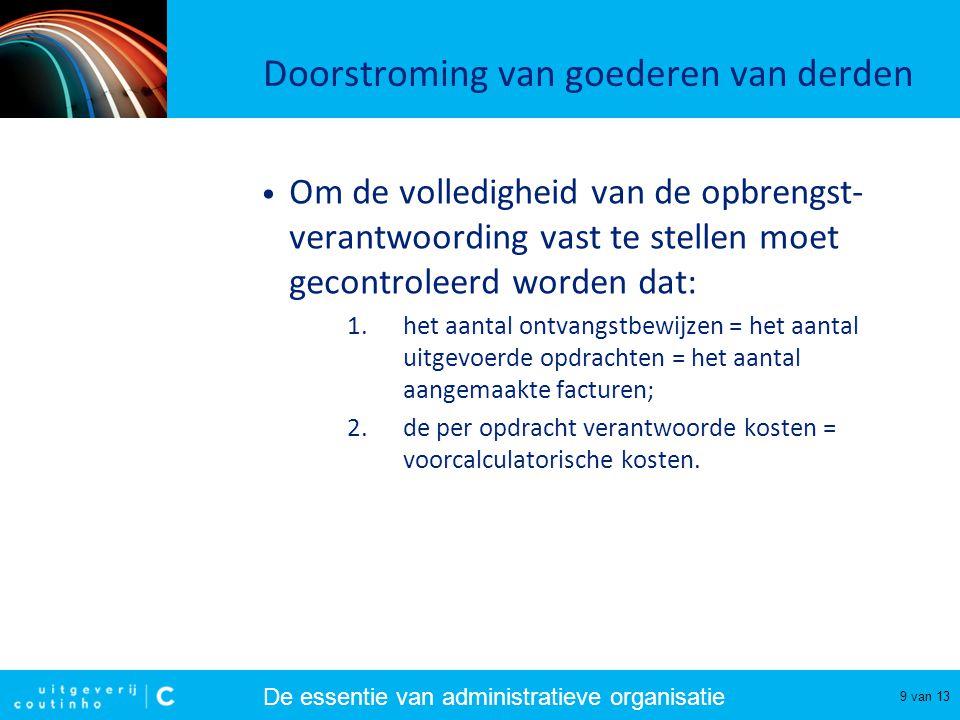 De essentie van administratieve organisatie 9 van 13 Doorstroming van goederen van derden Om de volledigheid van de opbrengst- verantwoording vast te