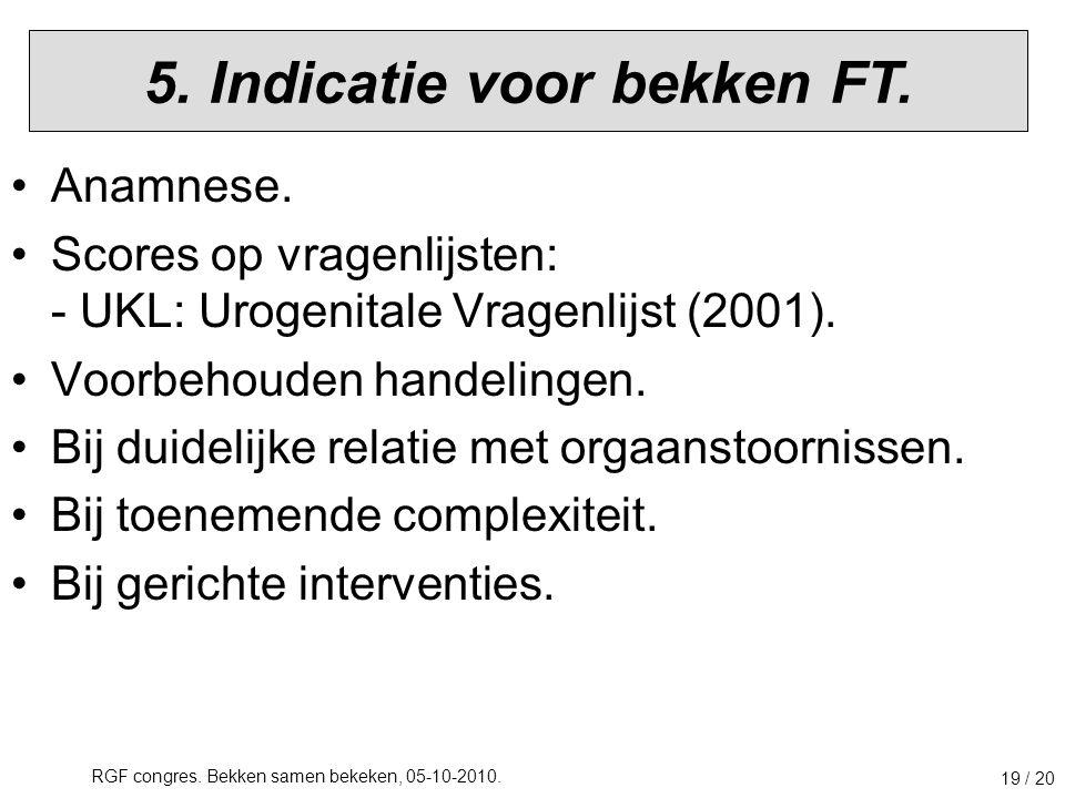 RGF congres. Bekken samen bekeken, 05-10-2010. 19 / 20 5. Indicatie voor bekken FT. Anamnese. Scores op vragenlijsten: - UKL: Urogenitale Vragenlijst