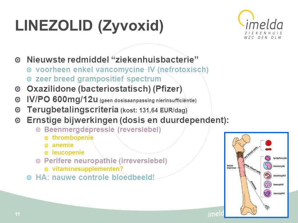 11 LINEZOLID (Zyvoxid) Nieuwste redmiddel ziekenhuisbacterie voorheen enkel vancomycine IV (nefrotoxisch) zeer breed grampositief spectrum Oxazilidone (bacteriostatisch) (Pfizer) IV/PO 600mg/12u (geen dosisaanpassing nierinsufficiëntie) Terugbetalingscriteria (kost: 131,64 EUR/dag) Ernstige bijwerkingen (dosis en duurdependent): Beenmergdepressie (reversiebel) thrombopenie anemie leucopenie Perifere neuropathie (irreversiebel) vitaminesupplementen.