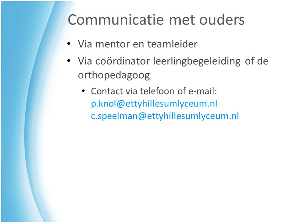 Communicatie met ouders Via mentor en teamleider Via coördinator leerlingbegeleiding of de orthopedagoog Contact via telefoon of e-mail: p.knol@ettyhillesumlyceum.nl c.speelman@ettyhillesumlyceum.nl