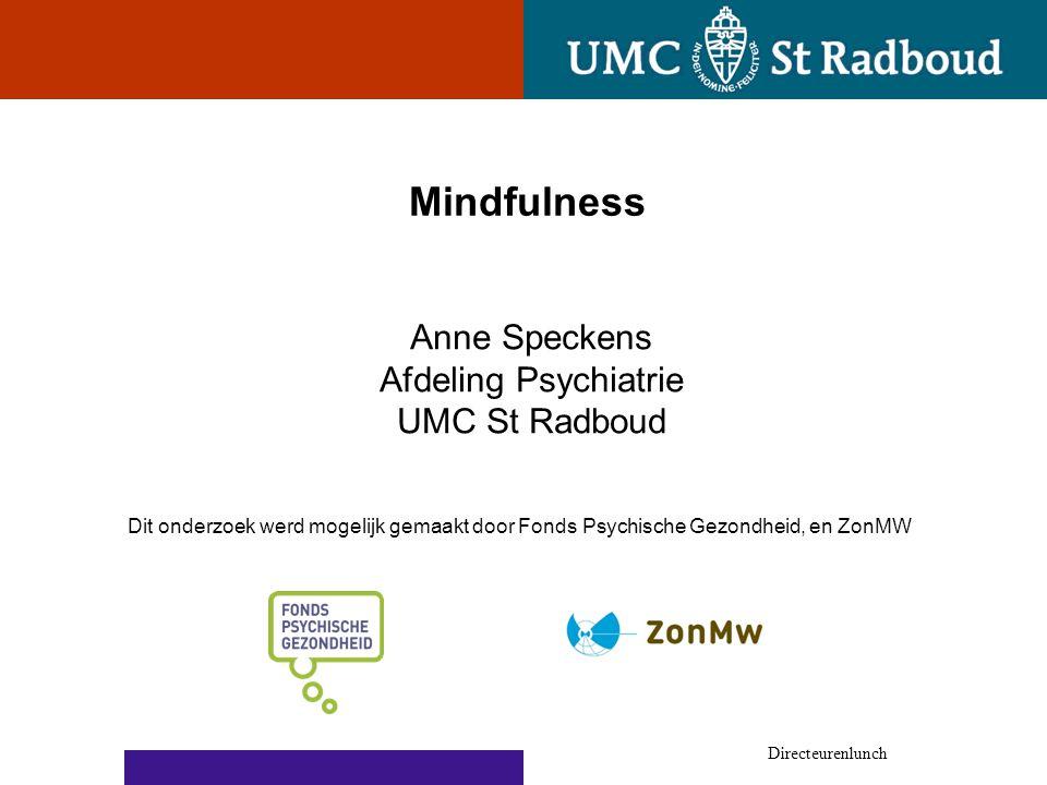 Mindfulness Directeurenlunch Dit onderzoek werd mogelijk gemaakt door Fonds Psychische Gezondheid, en ZonMW Anne Speckens Afdeling Psychiatrie UMC St Radboud