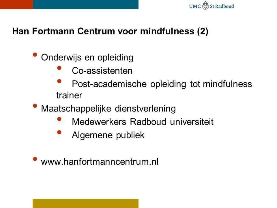 Han Fortmann Centrum voor mindfulness (2) Onderwijs en opleiding Co-assistenten Post-academische opleiding tot mindfulness trainer Maatschappelijke dienstverlening Medewerkers Radboud universiteit Algemene publiek www.hanfortmanncentrum.nl