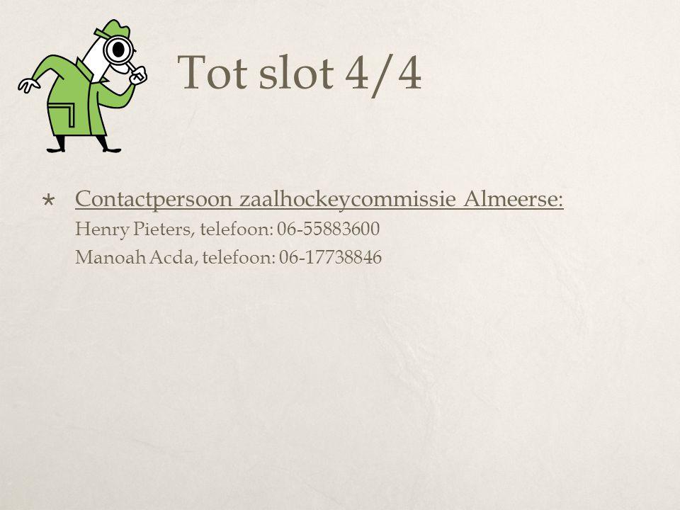 Tot slot 4/4  Contactpersoon zaalhockeycommissie Almeerse: Henry Pieters, telefoon: 06-55883600 Manoah Acda, telefoon: 06-17738846