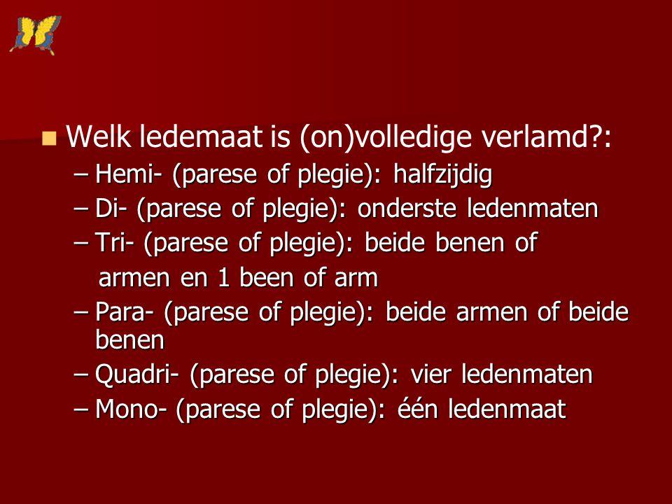 Welk ledemaat is (on)volledige verlamd?: –Hemi- (parese of plegie): halfzijdig –Di- (parese of plegie): onderste ledenmaten –Tri- (parese of plegie):