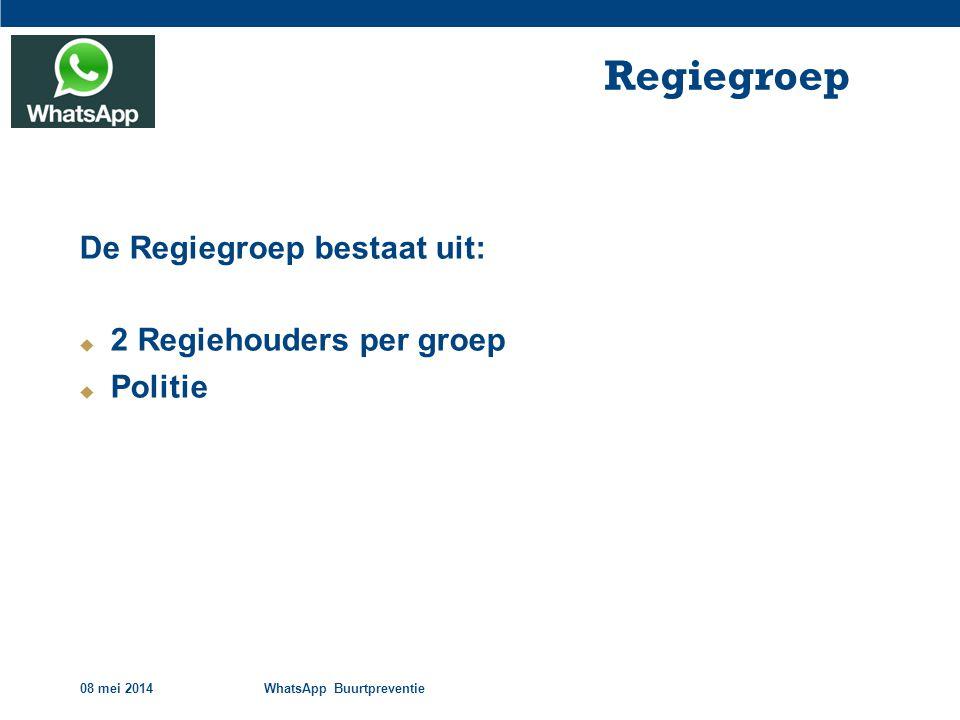08 mei 2014WhatsApp Buurtpreventie Regiegroep De Regiegroep bestaat uit:  2 Regiehouders per groep  Politie