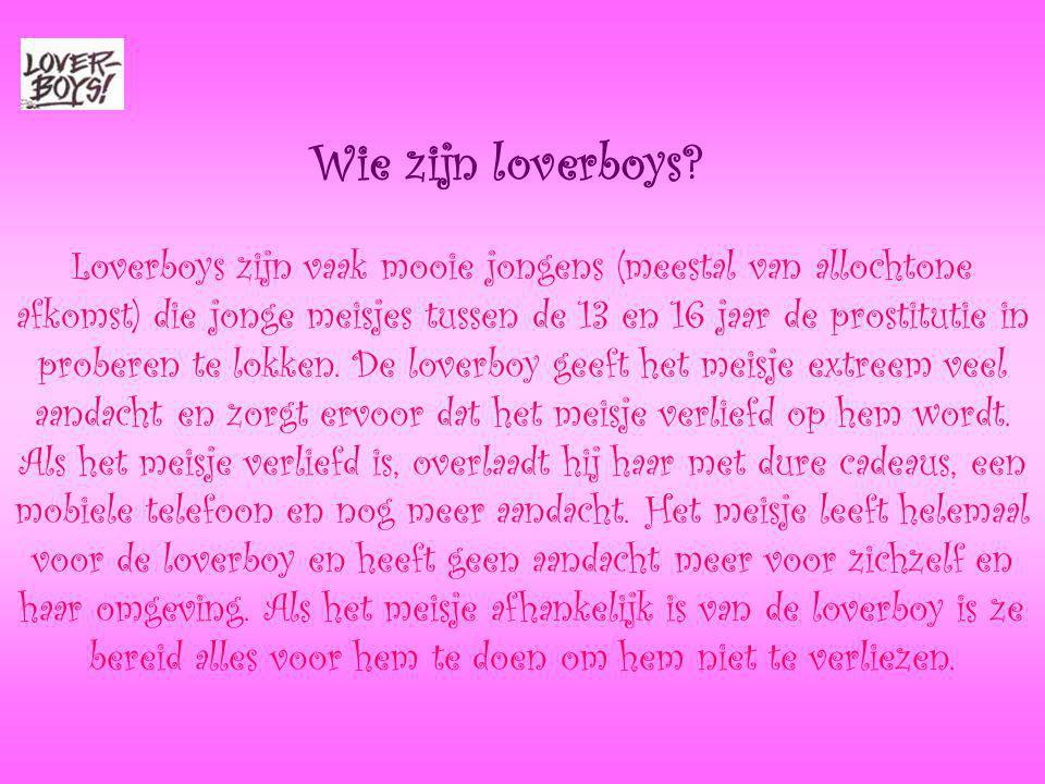 Wie zijn loverboys? Loverboys zijn vaak mooie jongens (meestal van allochtone afkomst) die jonge meisjes tussen de 13 en 16 jaar de prostitutie in pro
