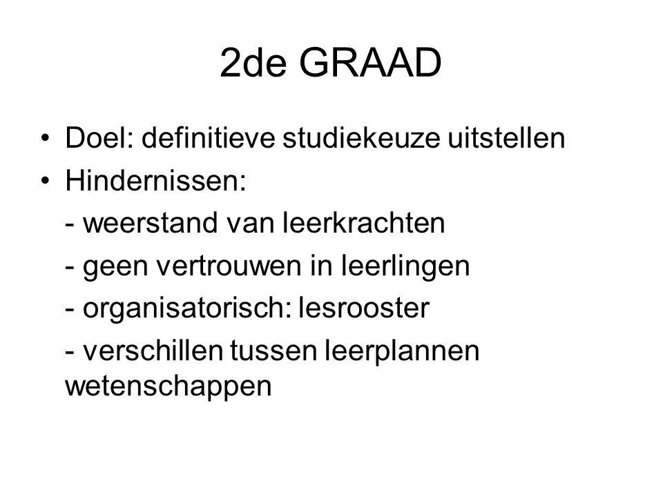 2de GRAAD Doel: definitieve studiekeuze uitstellen Hindernissen: - weerstand van leerkrachten - geen vertrouwen in leerlingen - organisatorisch: lesrooster - verschillen tussen leerplannen wetenschappen