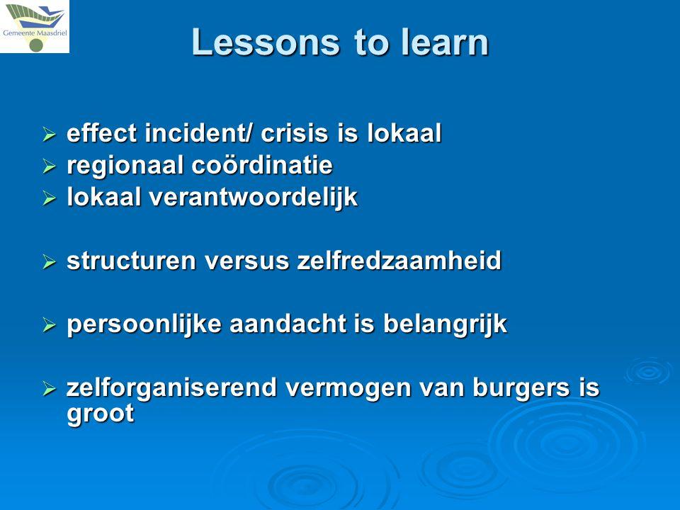  effect incident/ crisis is lokaal  regionaal coördinatie  lokaal verantwoordelijk  structuren versus zelfredzaamheid  persoonlijke aandacht is belangrijk  zelforganiserend vermogen van burgers is groot Lessons to learn