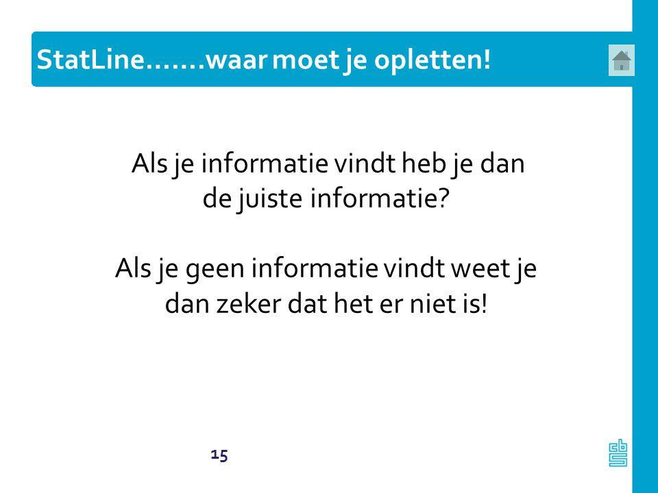 15 Als je informatie vindt heb je dan de juiste informatie? Als je geen informatie vindt weet je dan zeker dat het er niet is! StatLine…….waar moet je