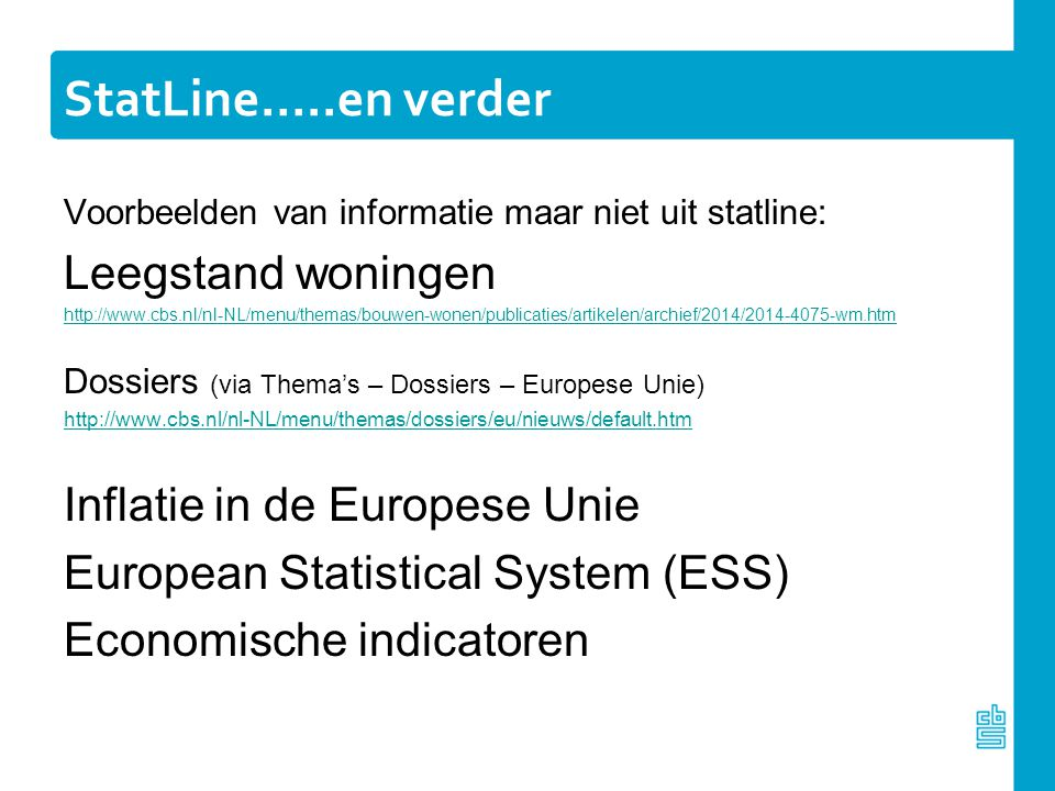 StatLine…..en verder Voorbeelden van informatie maar niet uit statline: Leegstand woningen http://www.cbs.nl/nl-NL/menu/themas/bouwen-wonen/publicatie