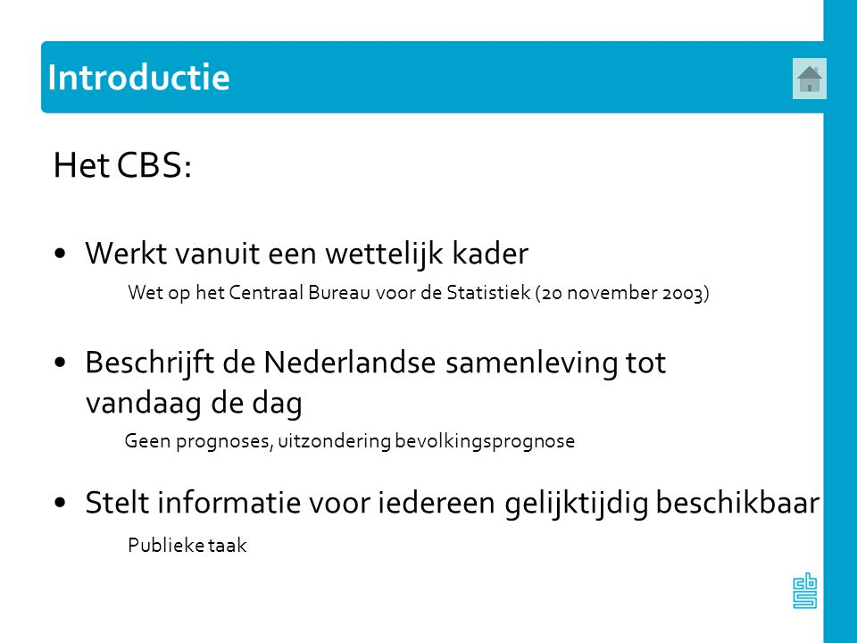 Het CBS: Werkt vanuit een wettelijk kader Wet op het Centraal Bureau voor de Statistiek (20 november 2003) Beschrijft de Nederlandse samenleving tot v