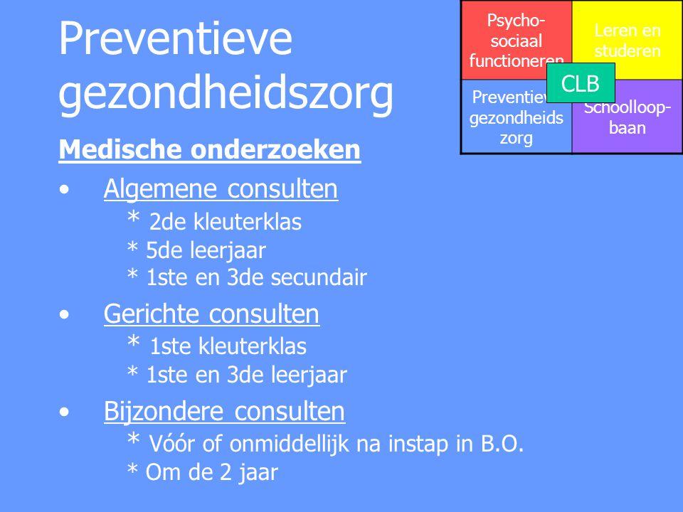 Preventieve gezondheidszorg Vaccinaties Difterie – Tetanus – Polio - Pertussis * 1ste leerjaar Mazelen – Bof - Rubella * 5de leerjaar Hepatitis B + baarmoederhalskanker * 1ste secundair Difterie – Tetanus - Pertussis * 3de secundair Hersenvliesontsteking serogroep C * alle leerlingen van 3 tot 18 jaar Psycho- sociaal functioneren Leren en studeren Preventieve gezondheids zorg Schoolloop- baan CLB