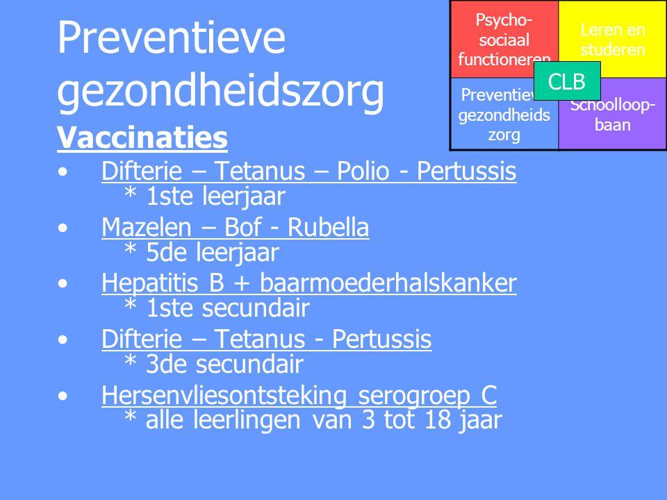 Preventieve gezondheidszorg Vaccinaties Difterie – Tetanus – Polio - Pertussis * 1ste leerjaar Mazelen – Bof - Rubella * 5de leerjaar Hepatitis B + ba