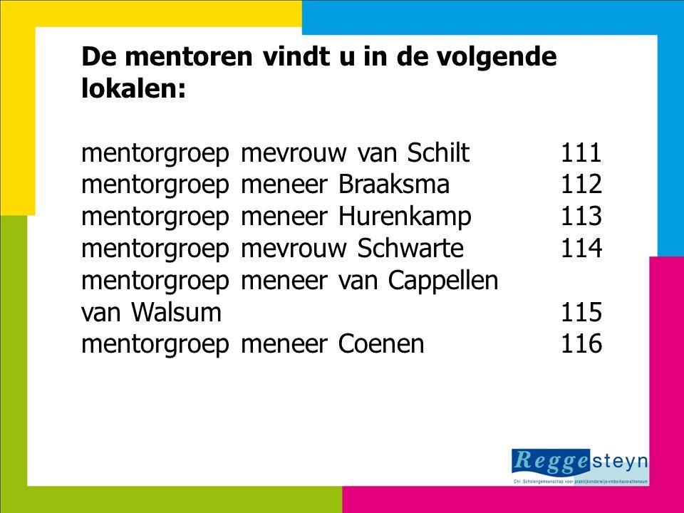 8-7-2014134 De mentoren vindt u in de volgende lokalen: mentorgroep mevrouw van Schilt111 mentorgroep meneer Braaksma112 mentorgroep meneer Hurenkamp1