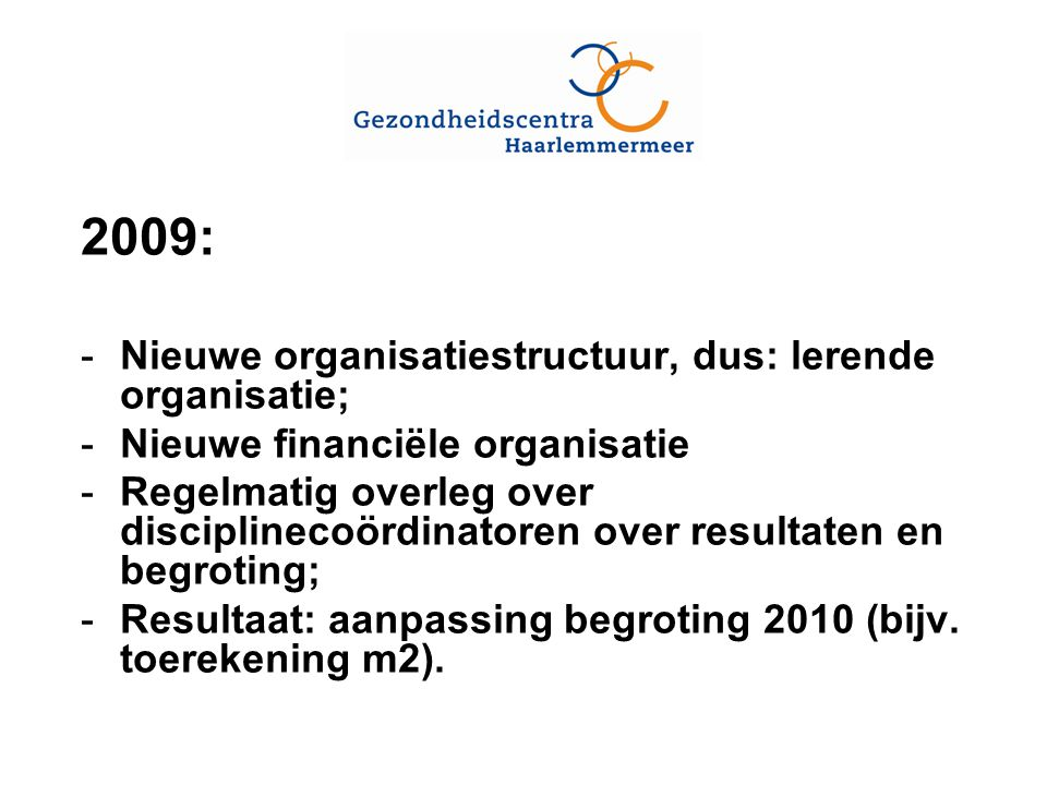 2009: -Nieuwe organisatiestructuur, dus: lerende organisatie; -Nieuwe financiële organisatie -Regelmatig overleg over disciplinecoördinatoren over resultaten en begroting; -Resultaat: aanpassing begroting 2010 (bijv.