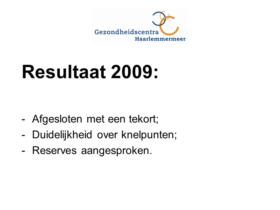 Resultaat 2009: -Afgesloten met een tekort; -Duidelijkheid over knelpunten; -Reserves aangesproken.