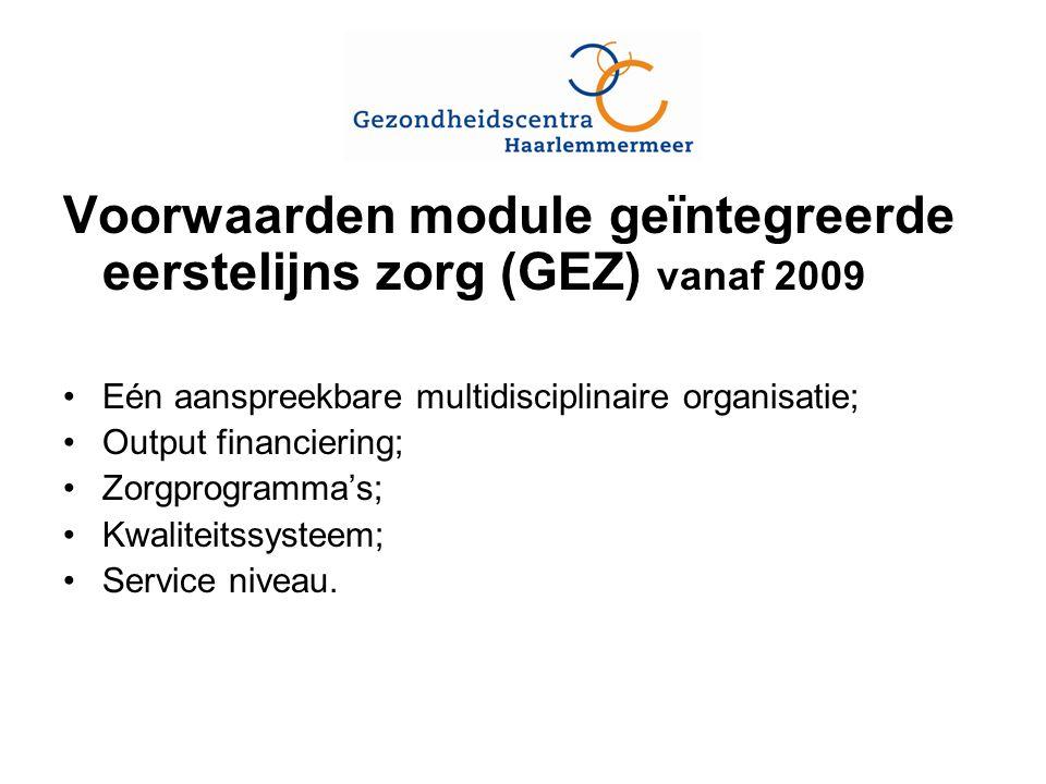 Voorwaarden module geïntegreerde eerstelijns zorg (GEZ) vanaf 2009 Eén aanspreekbare multidisciplinaire organisatie; Output financiering; Zorgprogramma's; Kwaliteitssysteem; Service niveau.