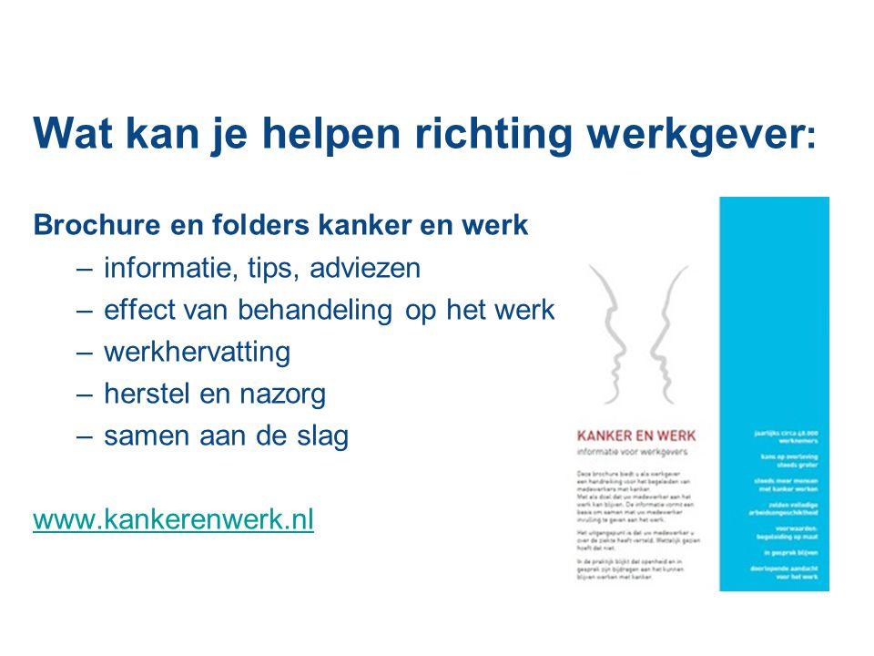 Wat kan je helpen richting werkgever : Brochure en folders kanker en werk –informatie, tips, adviezen –effect van behandeling op het werk –werkhervatting –herstel en nazorg –samen aan de slag www.kankerenwerk.nl
