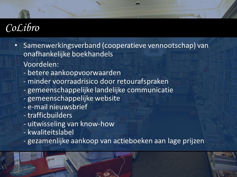 CoLibro Samenwerkingsverband (cooperatieve vennootschap) van onafhankelijke boekhandels Voordelen: - betere aankoopvoorwaarden - minder voorraadrisico door retourafspraken - gemeenschappelijke landelijke communicatie - gemeenschappelijke website - e-mail nieuwsbrief - trafficbuilders - uitwisseling van know-how - kwaliteitslabel - gezamenlijke aankoop van actieboeken aan lage prijzen