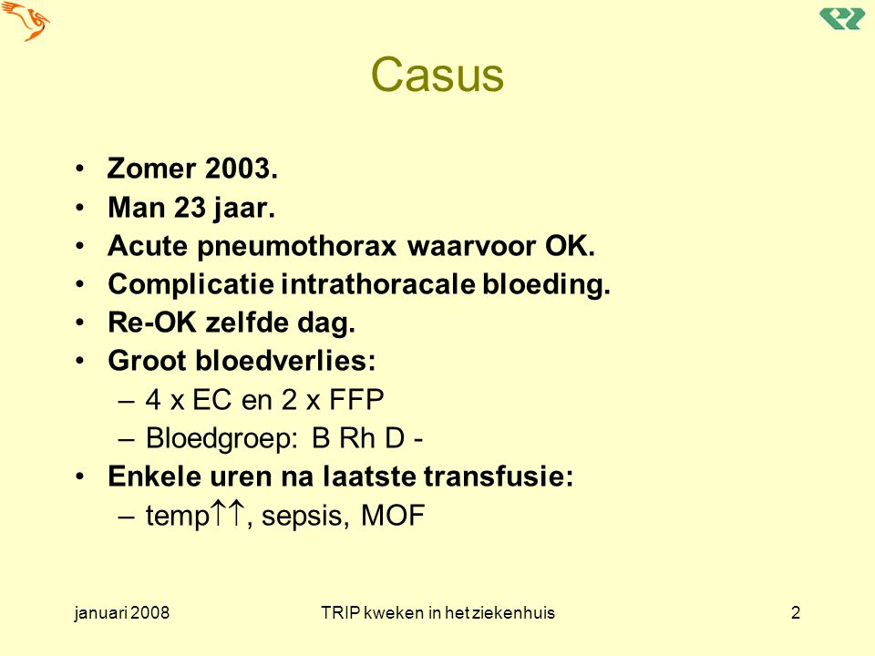 januari 2008TRIP kweken in het ziekenhuis63 Casus M, 66 jr, Bpos ery's 11:30 TR 11:50 uur: temp.stijging >1<2 Bloedkweken pat: 12:30 en 14:35 pos.voor CNS Kweek eenheid (ZH): pos.voor CNS Identieke stammen gekweekt TRIP melding ingedeeld als: –Post-transfusie bacteriëmie / sepsis –Graad 2 –Zeker
