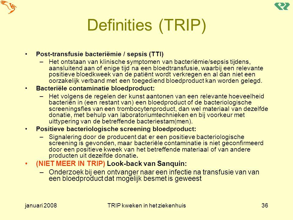 januari 2008TRIP kweken in het ziekenhuis36 Definities (TRIP) Post-transfusie bacteriëmie / sepsis (TTI) –Het ontstaan van klinische symptomen van bac