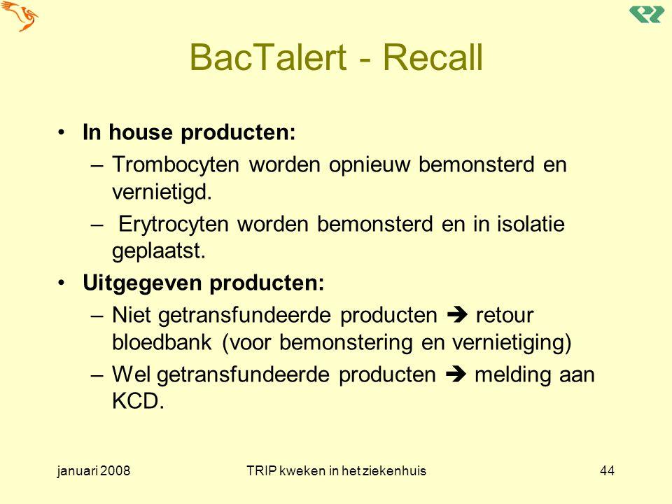 januari 2008TRIP kweken in het ziekenhuis44 BacTalert - Recall In house producten: –Trombocyten worden opnieuw bemonsterd en vernietigd. – Erytrocyten
