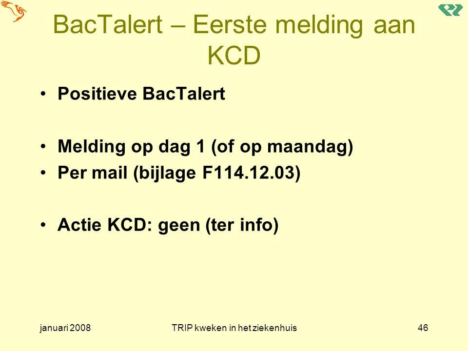 januari 2008TRIP kweken in het ziekenhuis46 BacTalert – Eerste melding aan KCD Positieve BacTalert Melding op dag 1 (of op maandag) Per mail (bijlage
