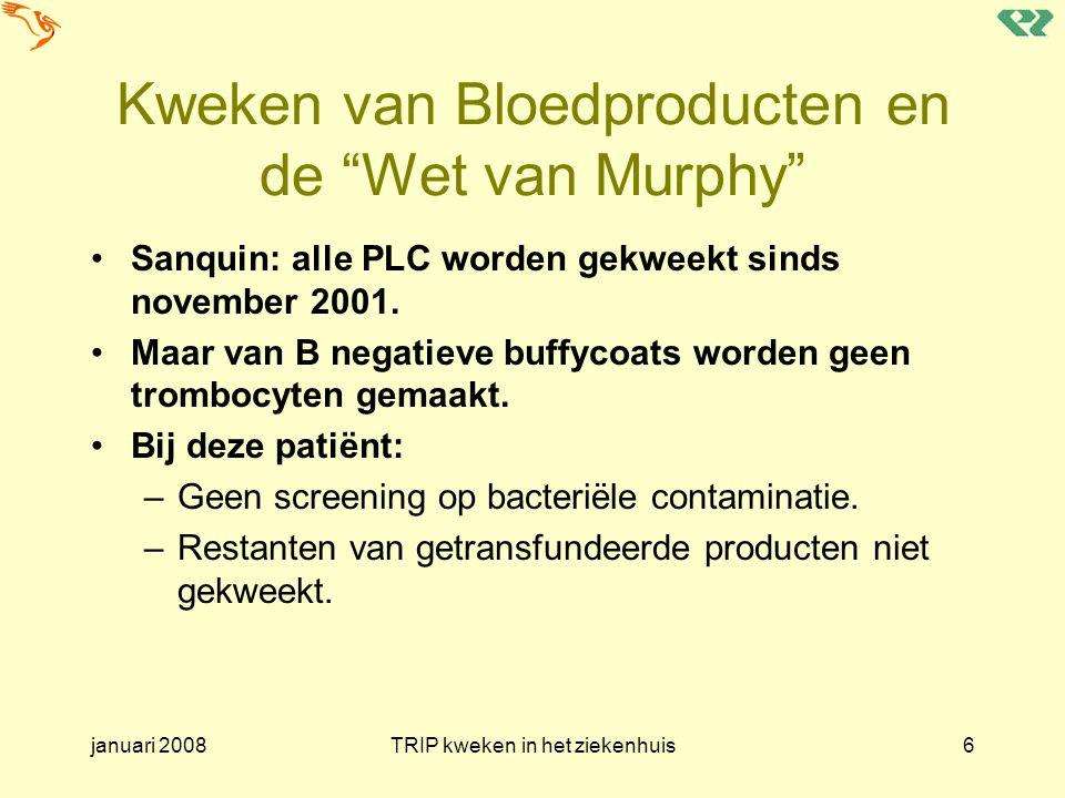 januari 2008TRIP kweken in het ziekenhuis17 Typical red cell contaminants Psychrophiles Gram negative Two Distinct Types of Bacteria Typical platelet contaminants Skin colonizers Gram positive