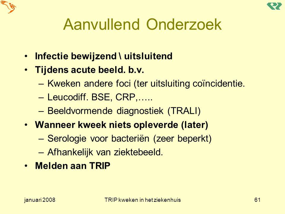 januari 2008TRIP kweken in het ziekenhuis61 Aanvullend Onderzoek Infectie bewijzend \ uitsluitend Tijdens acute beeld. b.v. –Kweken andere foci (ter u