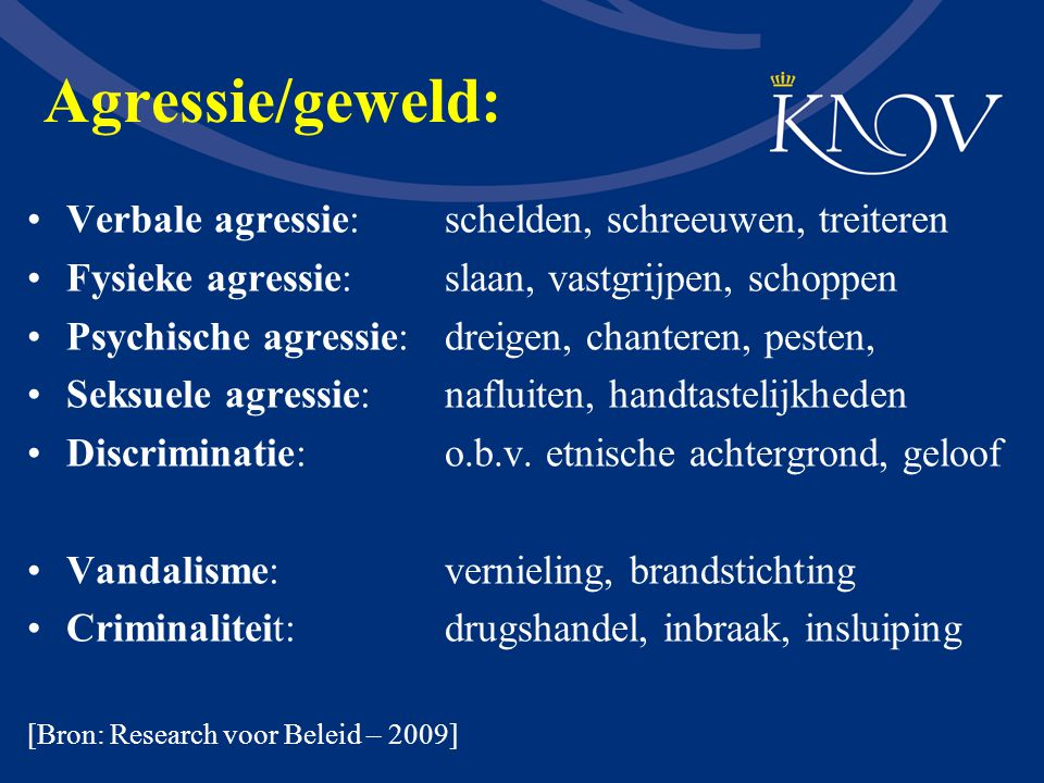 Agressie/geweld: Verbale agressie: schelden, schreeuwen, treiteren Fysieke agressie: slaan, vastgrijpen, schoppen Psychische agressie: dreigen, chante