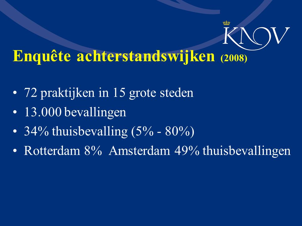 Enquête achterstandswijken (2008) 72 praktijken in 15 grote steden 13.000 bevallingen 34% thuisbevalling (5% - 80%) Rotterdam 8% Amsterdam 49% thuisbe