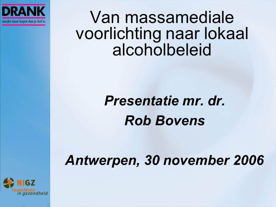 Van massamediale voorlichting naar lokaal alcoholbeleid Presentatie mr. dr. Rob Bovens Antwerpen, 30 november 2006