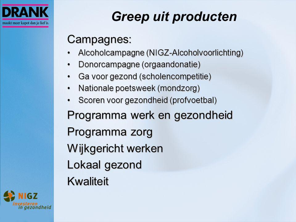 Greep uit producten Campagnes: Alcoholcampagne (NIGZ-Alcoholvoorlichting)Alcoholcampagne (NIGZ-Alcoholvoorlichting) Donorcampagne (orgaandonatie)Donorcampagne (orgaandonatie) Ga voor gezond (scholencompetitie)Ga voor gezond (scholencompetitie) Nationale poetsweek (mondzorg)Nationale poetsweek (mondzorg) Scoren voor gezondheid (profvoetbal)Scoren voor gezondheid (profvoetbal) Programma werk en gezondheid Programma zorg Wijkgericht werken Lokaal gezond Kwaliteit