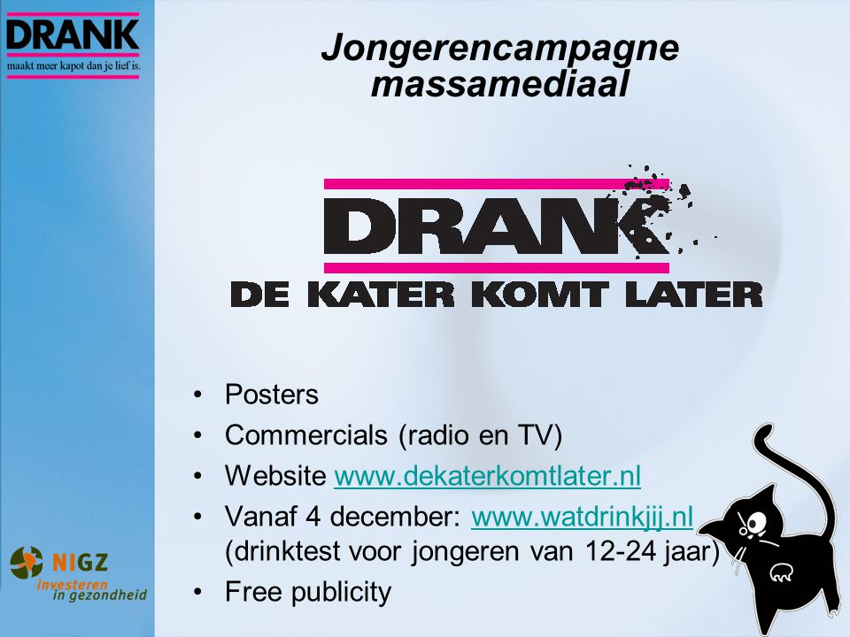 Jongerencampagne massamediaal Posters Commercials (radio en TV) Website www.dekaterkomtlater.nlwww.dekaterkomtlater.nl Vanaf 4 december: www.watdrinkj