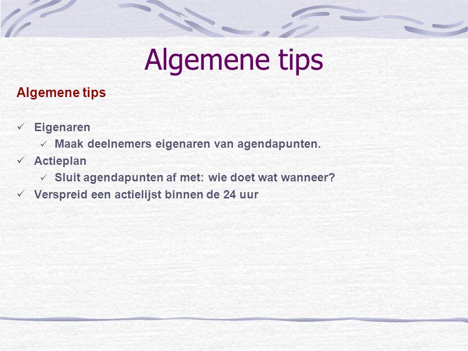 Algemene tips Eigenaren Maak deelnemers eigenaren van agendapunten. Actieplan Sluit agendapunten af met: wie doet wat wanneer? Verspreid een actielijs
