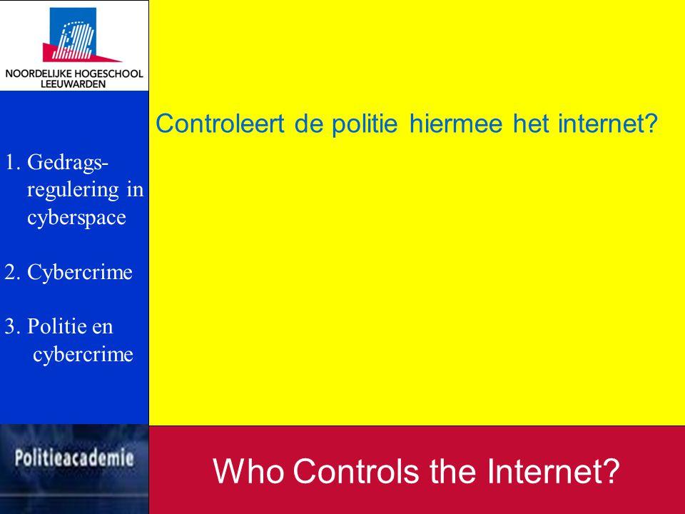 Controleert de politie hiermee het internet? Who Controls the Internet? 1. Gedrags- regulering in cyberspace 2. Cybercrime 3. Politie en cybercrime