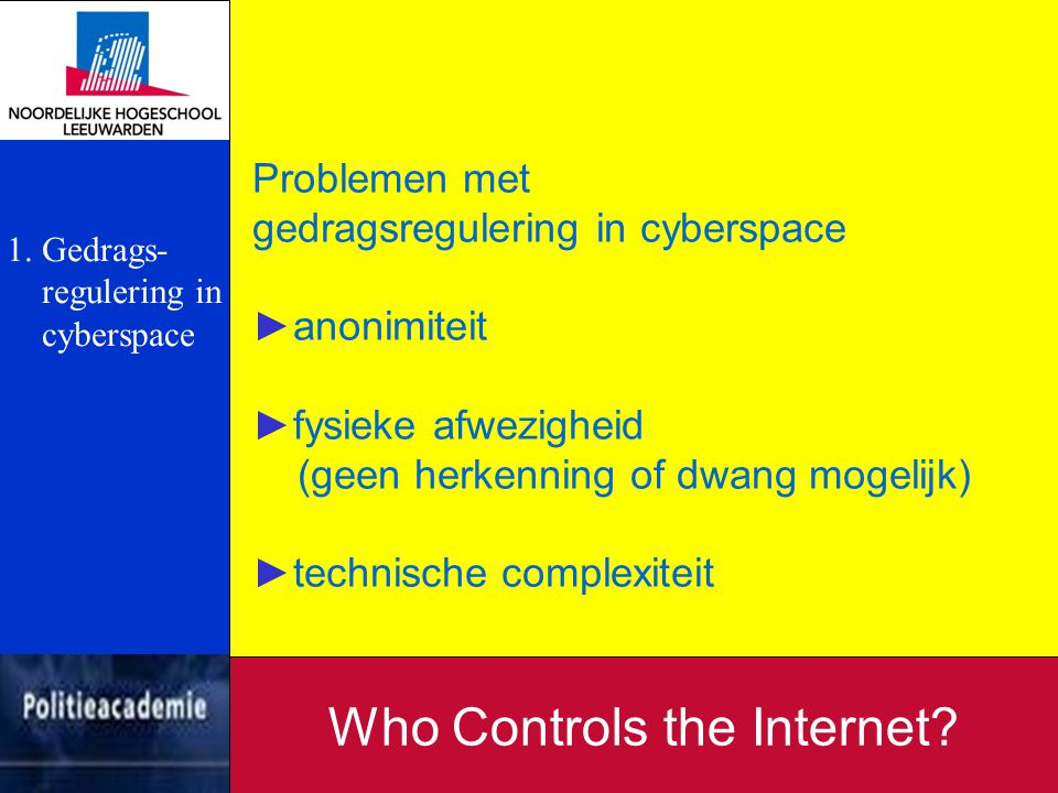 Problemen met gedragsregulering in cyberspace ►anonimiteit ►fysieke afwezigheid (geen herkenning of dwang mogelijk) ►technische complexiteit Who Contr