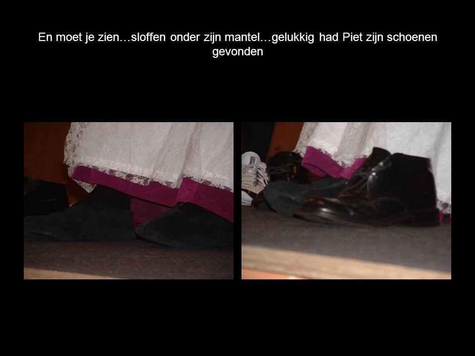 En moet je zien…sloffen onder zijn mantel…gelukkig had Piet zijn schoenen gevonden