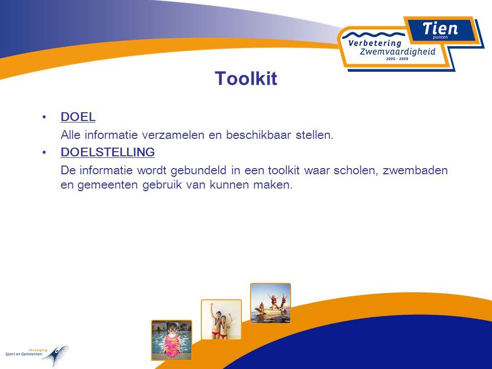 Toolkit DOEL Alle informatie verzamelen en beschikbaar stellen. DOELSTELLING De informatie wordt gebundeld in een toolkit waar scholen, zwembaden en g