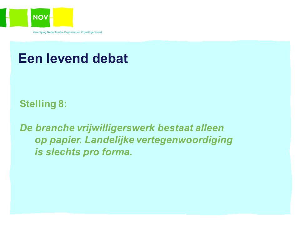 Een levend debat Stelling 8: De branche vrijwilligerswerk bestaat alleen op papier. Landelijke vertegenwoordiging is slechts pro forma.