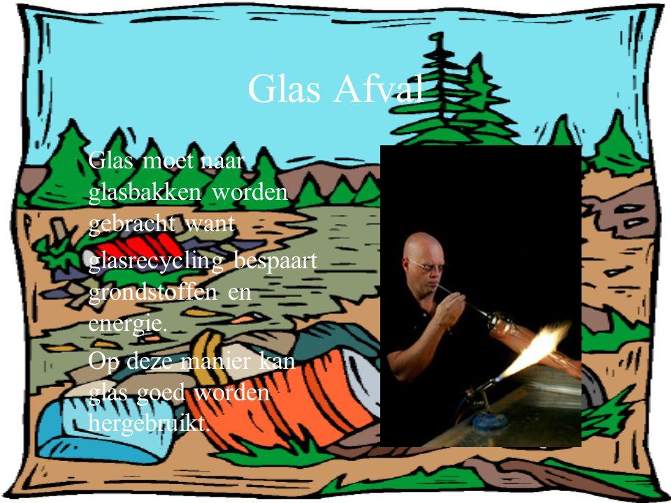 Glas Afval Glas moet naar glasbakken worden gebracht want glasrecycling bespaart grondstoffen en energie. Op deze manier kan glas goed worden hergebru