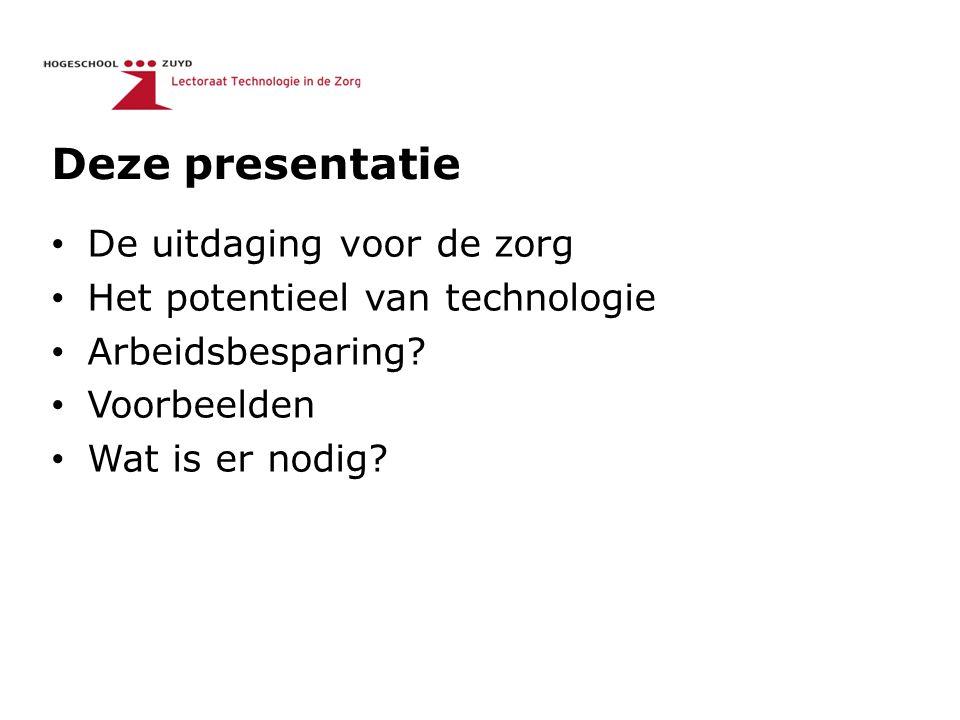 Deze presentatie De uitdaging voor de zorg Het potentieel van technologie Arbeidsbesparing? Voorbeelden Wat is er nodig?