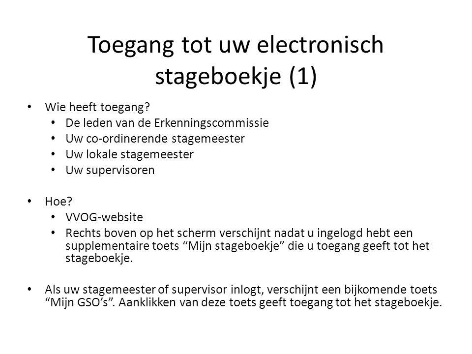 Toegang tot uw electronisch stageboekje (1) Wie heeft toegang? De leden van de Erkenningscommissie Uw co-ordinerende stagemeester Uw lokale stagemeest
