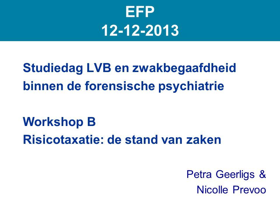 Studiedag LVB en zwakbegaafdheid binnen de forensische psychiatrie Workshop B Risicotaxatie: de stand van zaken Petra Geerligs & Nicolle Prevoo EFP 12-12-2013