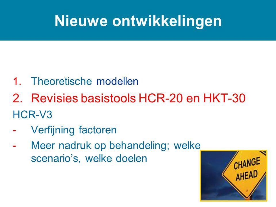 1.Theoretische modellen 2.Revisies basistools HCR-20 en HKT-30 HCR-V3 -Verfijning factoren -Meer nadruk op behandeling; welke scenario's, welke doelen Nieuwe ontwikkelingen