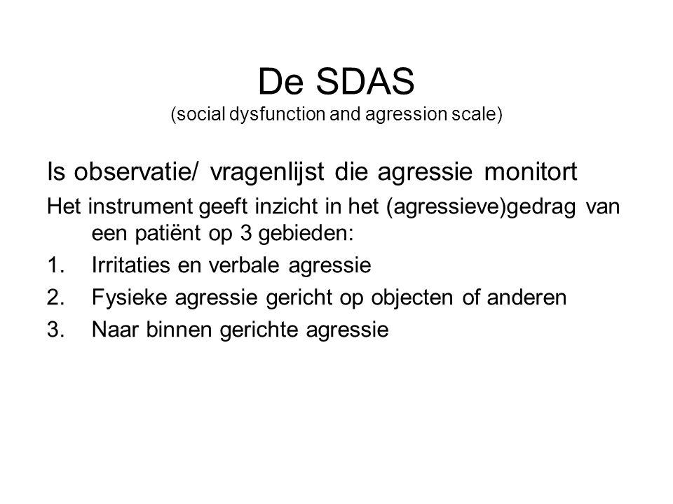 De SDAS (social dysfunction and agression scale) Is observatie/ vragenlijst die agressie monitort Het instrument geeft inzicht in het (agressieve)gedrag van een patiënt op 3 gebieden: 1.Irritaties en verbale agressie 2.Fysieke agressie gericht op objecten of anderen 3.Naar binnen gerichte agressie